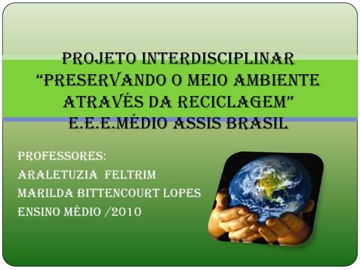 """Projeto interdisciplinar  """"preservando o meio ambiente     através da reciclagem""""      E.E.E.Médio assis brasilProfessores..."""