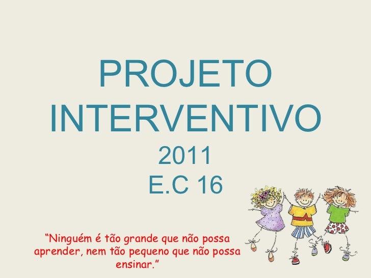 """PROJETO INTERVENTIVO2011E.C 16<br />""""Ninguém é tão grande que não possa aprender, nem tão pequeno que não possa ensinar.""""<..."""