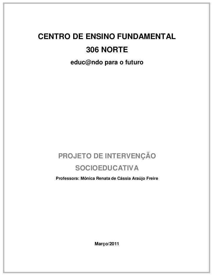 CENTRO DE ENSINO FUNDAMENTAL                 306 NORTE          educ@ndo para o futuro    PROJETO DE INTERVENÇÃO          ...