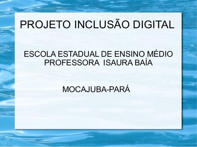 PROJETO INCLUSÃO DIGITALESCOLA ESTADUAL DE ENSINO MÉDIOPROFESSORA ISAURA BAÍAMOCAJUBA-PARÁ