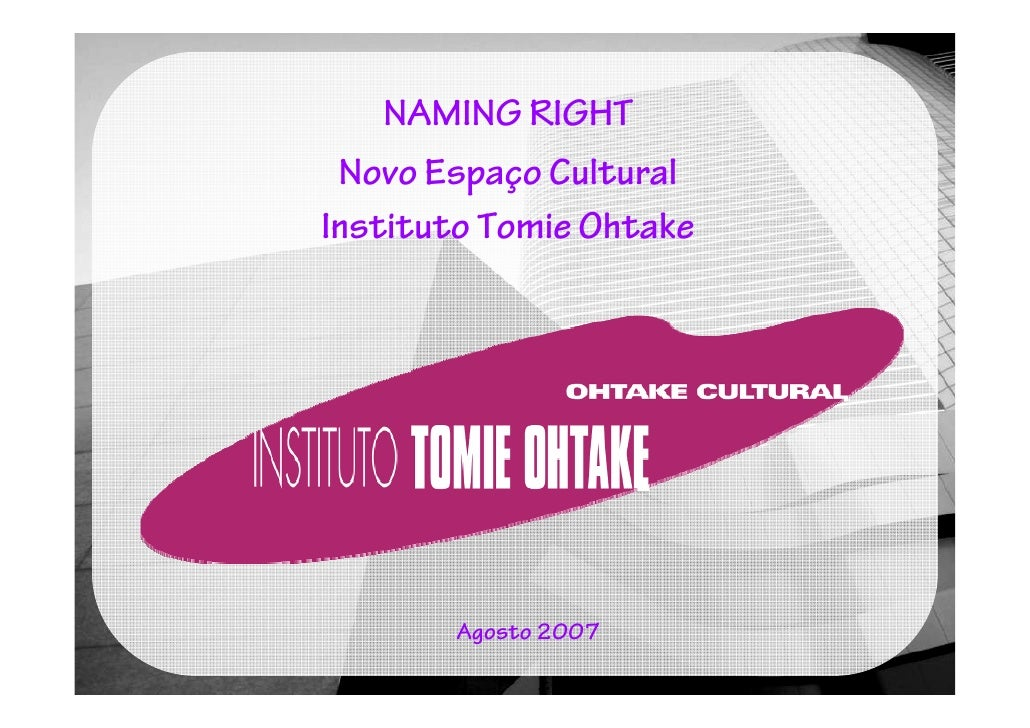 NAMING RIGHT  Novo Espaço Cultural Instituto Tomie Ohtake            Agosto 2007
