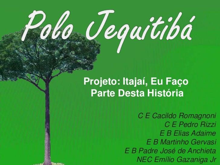 Polo Jequitibá<br />Projeto: Itajaí, Eu Faço<br /> Parte Desta História<br />C E CacildoRomagnoni<br />C E Pedro Rizzi<br ...