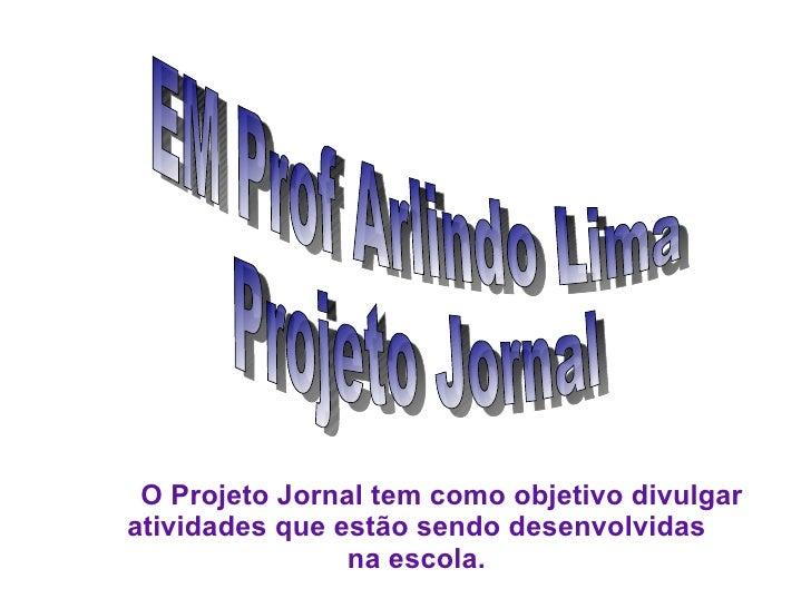 EM Prof Arlindo Lima Projeto Jornal O Projeto Jornal tem como objetivo divulgar  atividades que estão sendo desenvolvidas ...