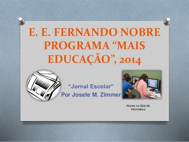 """E. E. FERNANDO NOBRE PROGRAMA """"MAIS EDUCAÇÃO"""", 2014 """"Jornal Escolar"""" Por Josete M. Zimmer Alunos na Sala de Informática"""