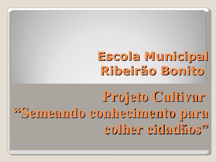 """Escola Municipal  Ribeirão Bonito  Projeto Cultivar  """"Semeando conhecimento para colher cidadãos"""""""