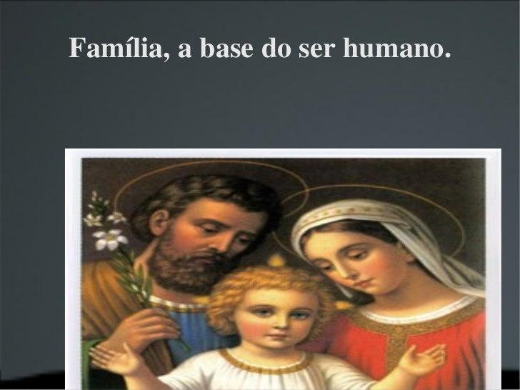 Família, a base do ser humano.