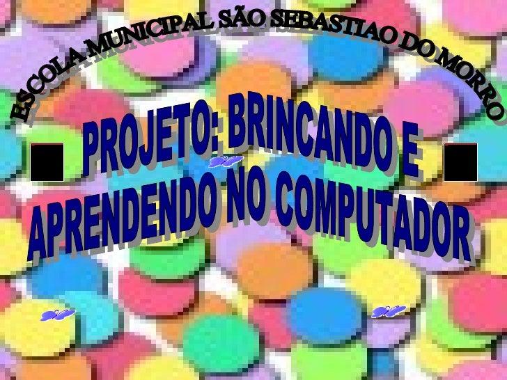 ESCOLA MUNICIPAL SÃO SEBASTIAO DO MORRO PROJETO:  BRINCANDO E APRENDENDO NO COMPUTADOR
