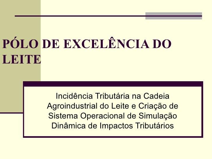 PÓLO DE EXCELÊNCIA DO LEITE Incidência Tributária na Cadeia Agroindustrial do Leite e Criação de Sistema Operacional de Si...
