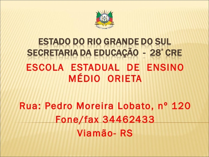 ESCOLA  ESTADUAL  DE  ENSINO MÉDIO  ORIETA Rua: Pedro Moreira Lobato, nº 120 Fone/fax 34462433 Viamão- RS