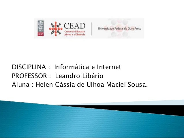 DISCIPLINA : Informática e Internet PROFESSOR : Leandro Libério Aluna : Helen Cássia de Ulhoa Maciel Sousa.