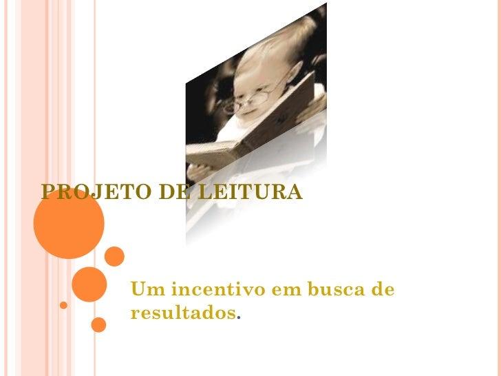 PROJETO DE LEITURA Um incentivo em busca de resultados .