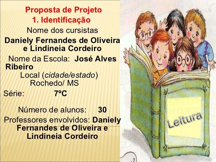 Proposta de Projeto 1. Identificação  Nome dos cursistas Daniely Fernandes de Oliveira e Lindineia Cordeiro Nome da Escola...