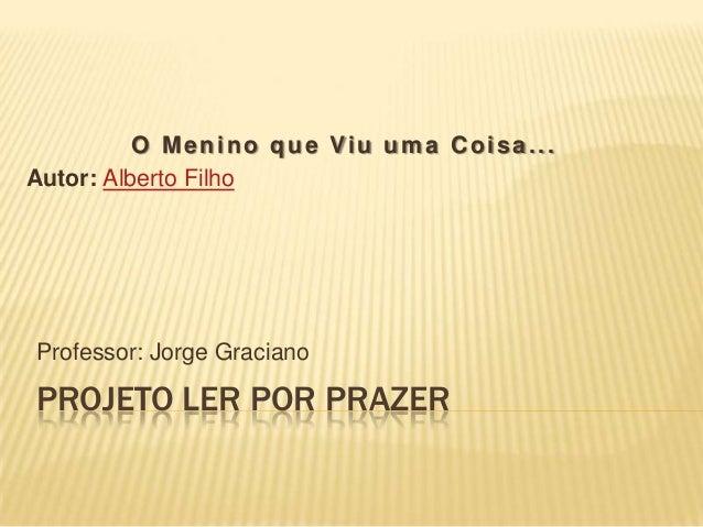 PROJETO LER POR PRAZER Professor: Jorge Graciano O Menino que Viu uma Coisa... Autor: Alberto Filho