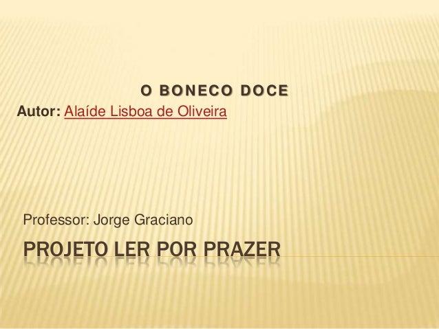 PROJETO LER POR PRAZER Professor: Jorge Graciano O BONECO DOCE Autor: Alaíde Lisboa de Oliveira