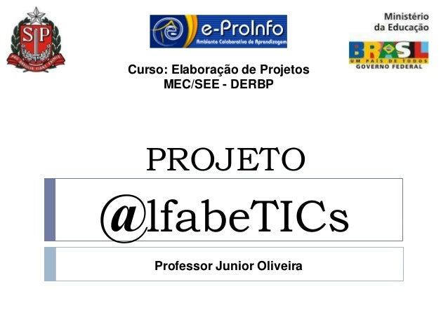 Curso: Elaboração de Projetos      MEC/SEE - DERBP   PROJETO@lfabeTICs     Professor Junior Oliveira