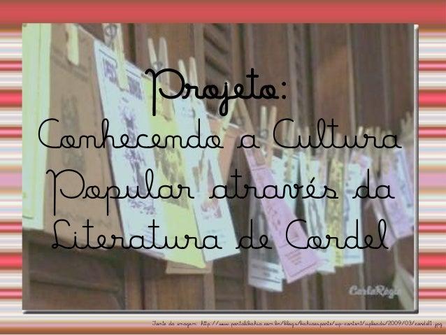 Projeto: Conhecendo a Cultura Popular através da Literatura de Cordel  Fonte da imagem: http://www.portalibahia.com.br/blo...