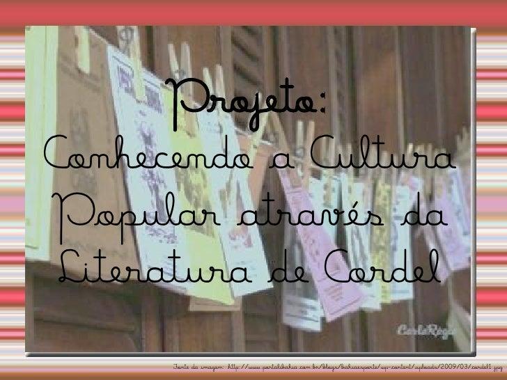 Projeto: Conhecendo a Cultura Popular através da  Literatura de Cordel       Fonte da imagem: http://www.portalibahia.com....