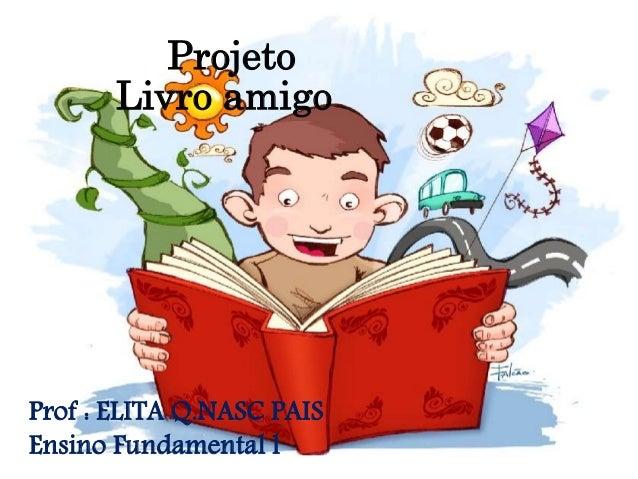Projeto Livro amigo Prof : ELITA Q.NASC PAIS Ensino Fundamental l