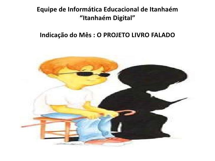 """Equipe de Informática Educacional de Itanhaém""""Itanhaém Digital""""Indicação do Mês : O PROJETO LIVRO FALADO <br />"""