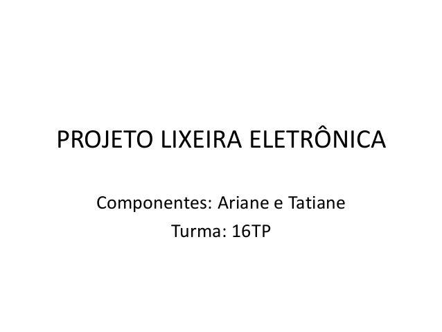 PROJETO LIXEIRA ELETRÔNICA  Componentes: Ariane e Tatiane  Turma: 16TP