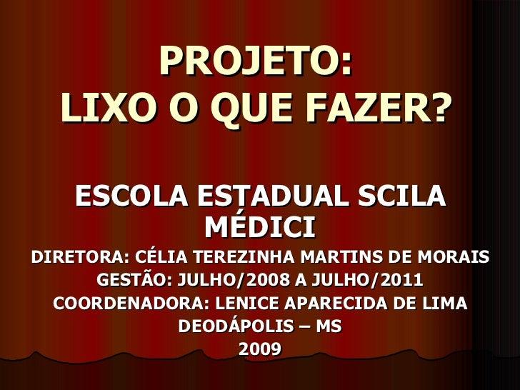 PROJETO: LIXO O QUE FAZER? ESCOLA ESTADUAL SCILA MÉDICI DIRETORA: CÉLIA TEREZINHA MARTINS DE MORAIS GESTÃO: JULHO/2008 A J...