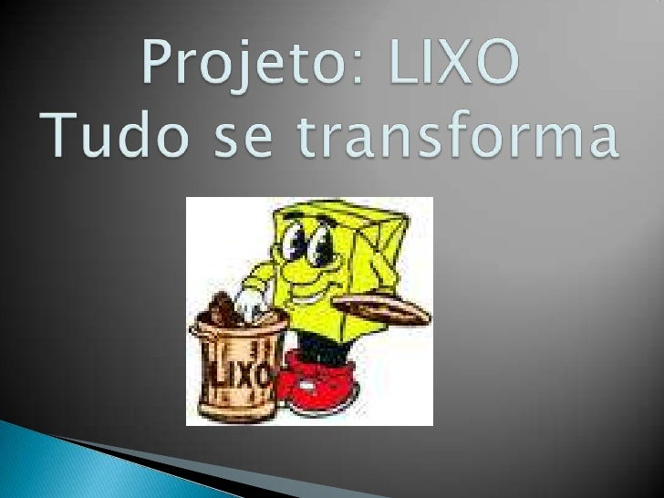 Projeto: LIXO   Tudo se transforma <br />