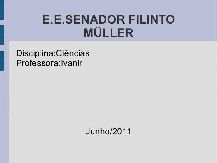 E.E.SENADOR FILINTO MÜLLER Disciplina:Ciências Professora:Ivanir Junho/2011