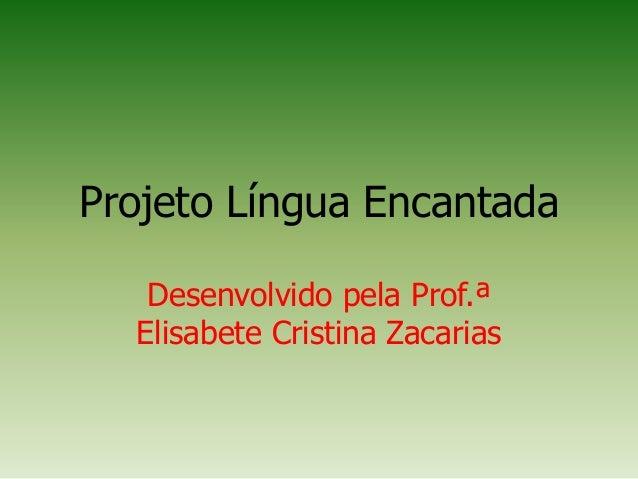 Projeto Língua EncantadaDesenvolvido pela Prof.ªElisabete Cristina Zacarias