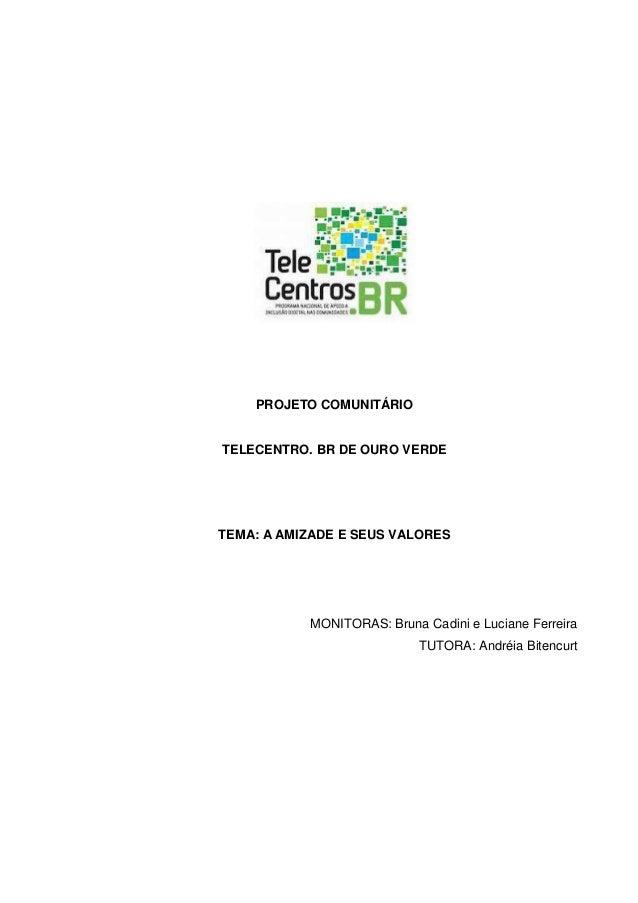 PROJETO COMUNITÁRIO TELECENTRO. BR DE OURO VERDE TEMA: A AMIZADE E SEUS VALORES MONITORAS: Bruna Cadini e Luciane Ferreira...