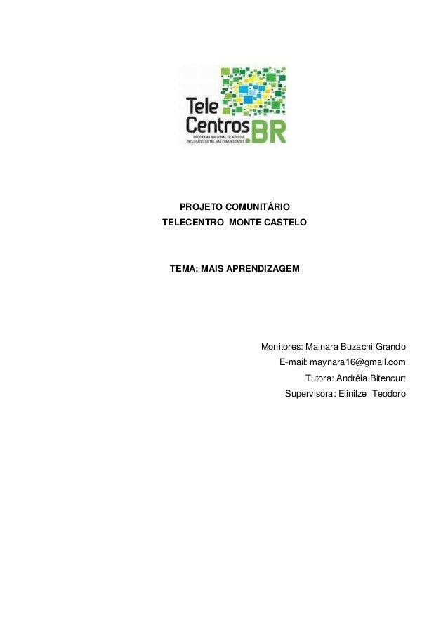 PROJETO COMUNITÁRIO TELECENTRO MONTE CASTELO TEMA: MAIS APRENDIZAGEM Monitores: Mainara Buzachi Grando E-mail: maynara16@g...