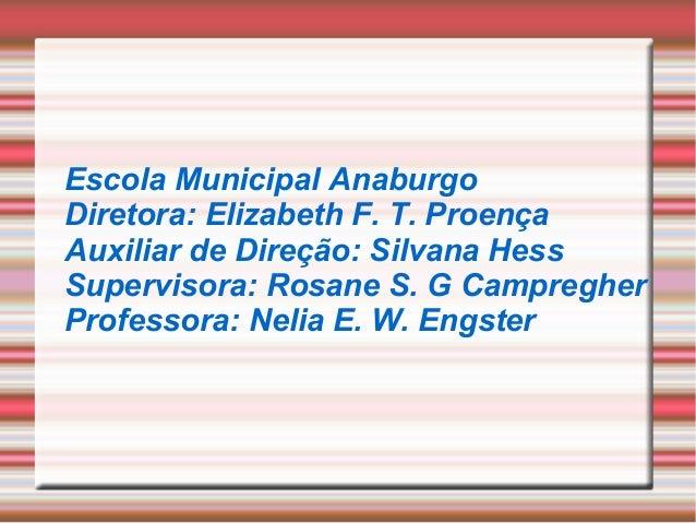 Escola Municipal Anaburgo Diretora: Elizabeth F. T. Proença Auxiliar de Direção: Silvana Hess Supervisora: Rosane S. G Cam...