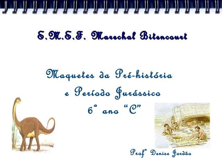 """Maquetes da Pré-história  e Período Jurássico  6º ano """"C"""" Profª  Denise Jordão E.M.E.F. Marechal Bitencourt"""
