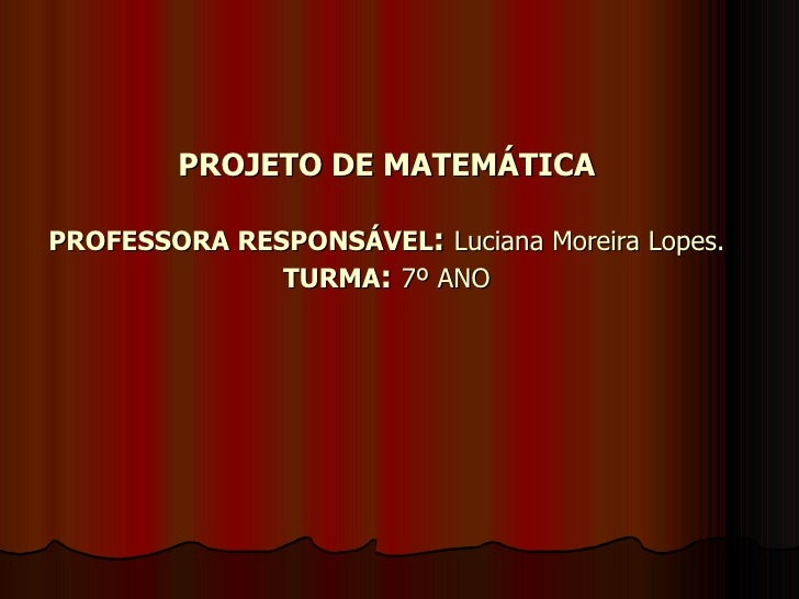 PROJETO DE MATEMÁTICA PROFESSORA RESPONSÁVEL :   Luciana Moreira Lopes. TURMA :   7º ANO