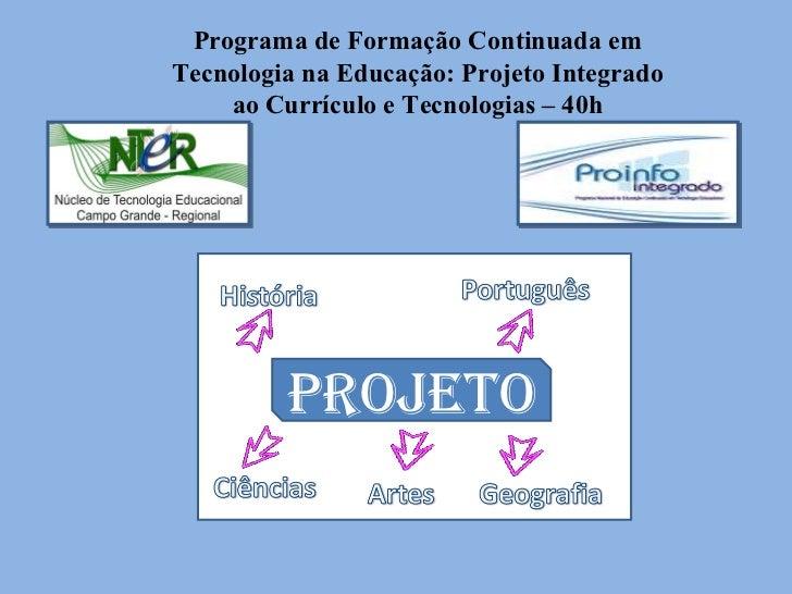 Programa de Formação Continuada em Tecnologia na Educação: Projeto Integrado ao Currículo e Tecnologias – 40h PROJETO