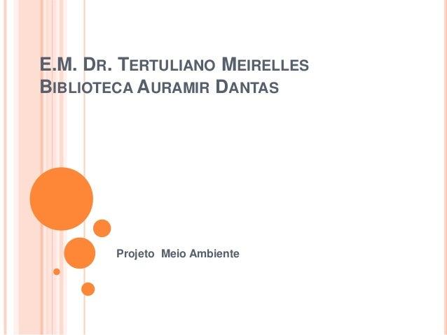 E.M. DR. TERTULIANO MEIRELLESBIBLIOTECA AURAMIR DANTASProjeto Meio Ambiente