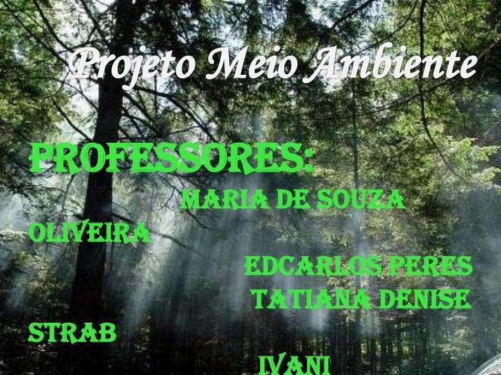 Projeto Meio Ambiente<br />Professores:<br />Maria de Souza Oliveira<br />Edcarlos Peres<br />                            ...
