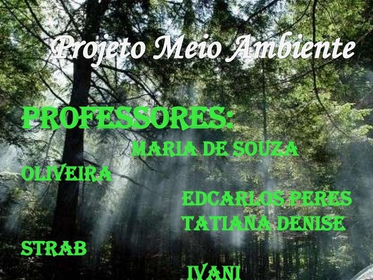 Projeto Meio Ambiente<br />Professores:<br />Maria de Souza Oliveira<br />Edcarlos Peres<br />Tatiana Denise Strab<br />Iv...