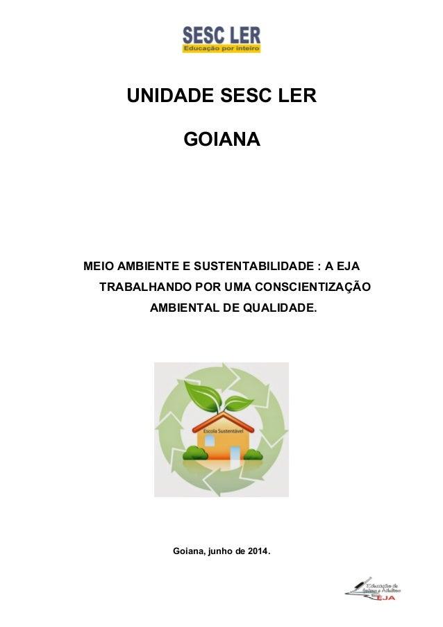 UNIDADE SESC LER GOIANA MEIO AMBIENTE E SUSTENTABILIDADE : A EJA TRABALHANDO POR UMA CONSCIENTIZAÇÃO AMBIENTAL DE QUALIDAD...