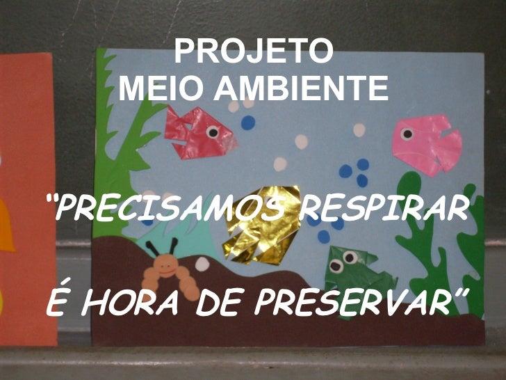 """PROJETO MEIO AMBIENTE """"PRECISAMOS RESPIRAR É HORA DE PRESERVAR"""""""