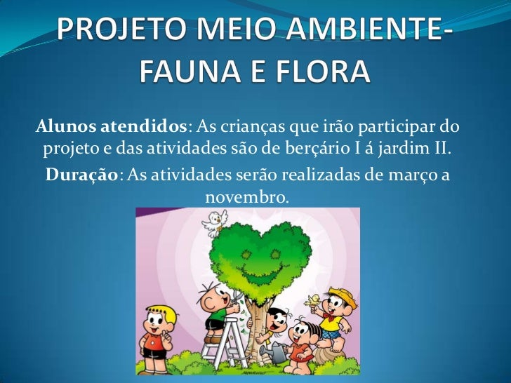 PROJETO MEIO AMBIENTE- FAUNA E FLORA<br />Alunos atendidos: As crianças que irão participar do projeto e das atividades sã...