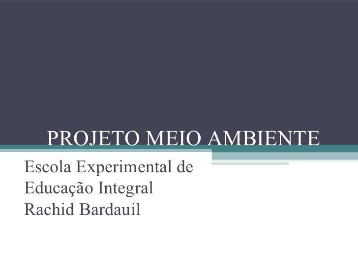 PROJETO MEIO AMBIENTEEscola Experimental deEducação IntegralRachid Bardauil