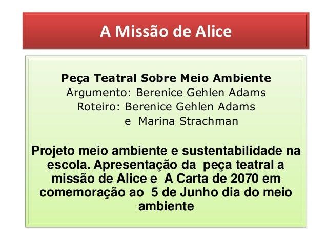A Missão de AlicePeça Teatral Sobre Meio AmbienteArgumento: Berenice Gehlen AdamsRoteiro: Berenice Gehlen Adamse Marina St...