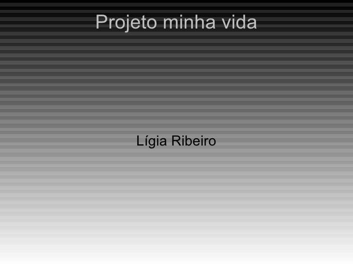 Projeto minha vida    Lígia Ribeiro