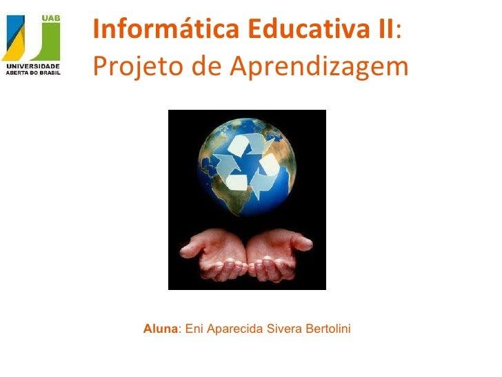 Informática Educativa II :  Projeto de Aprendizagem Aluna : Eni Aparecida Sivera Bertolini