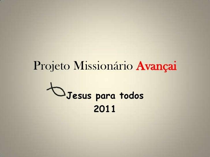 Projeto Missionário Avançai      Jesus para todos           2011