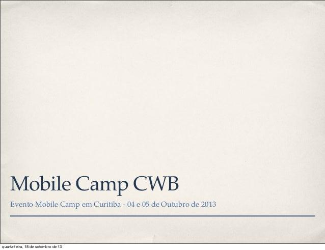 Mobile Camp CWB Evento Mobile Camp em Curitiba - 04 e 05 de Outubro de 2013 quarta-feira, 18 de setembro de 13