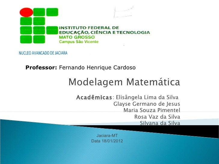Professor: Fernando Henrique Cardoso             Modelagem Matemática                Acadêmicas: Elisângela Lima da Silva ...