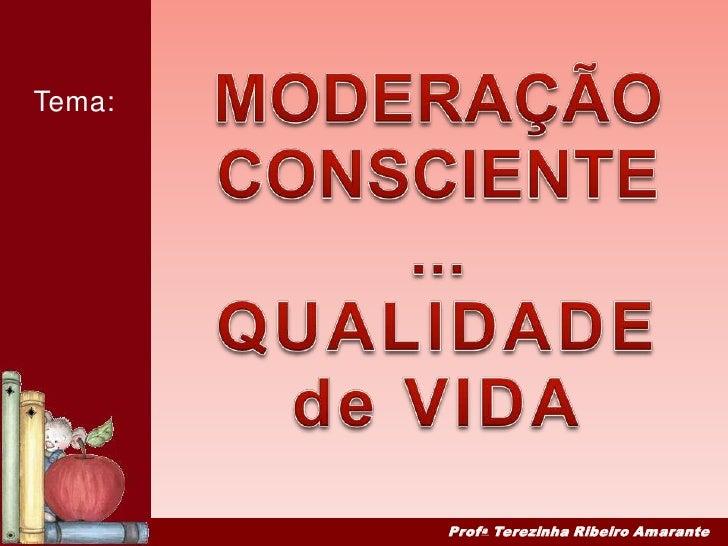MODERAÇÃO<br />CONSCIENTE...<br />QUALIDADE <br />de VIDA<br />Tema:<br />ProfaTerezinha Ribeiro Amarante<br />
