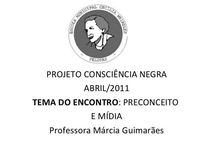 PROJETO CONSCIÊNCIA NEGRA ABRIL/2011 TEMA DO ENCONTRO : PRECONCEITO  E MÍDIA Professora Márcia Guimarães