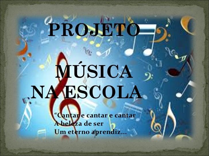 "PROJETO MÚSICA NA ESCOLA  "" Cantar e cantar e cantar A beleza de ser Um eterno aprendiz..."
